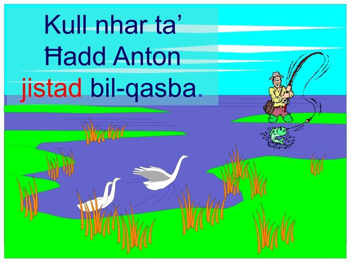 Kull nhar ta' }add Anton