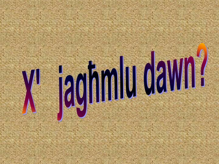 X'   jag]mlu dawn?