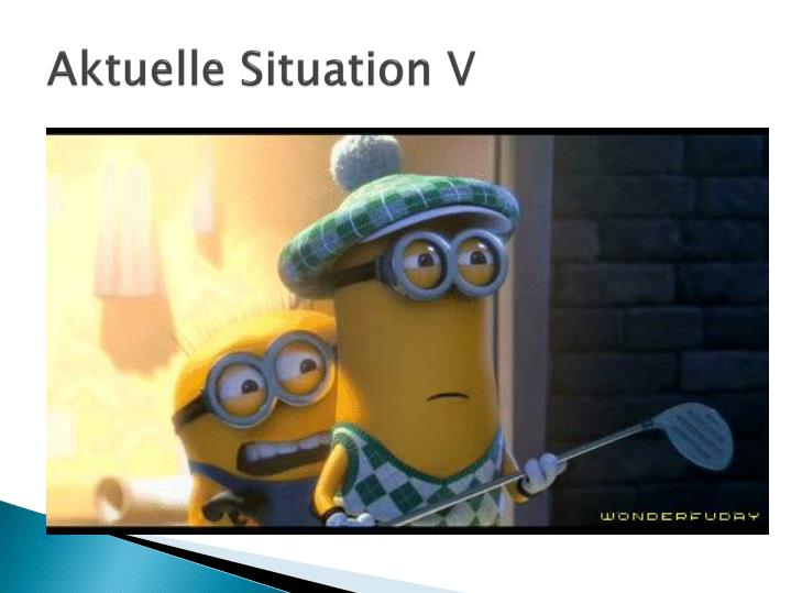 Aktuelle Situation V