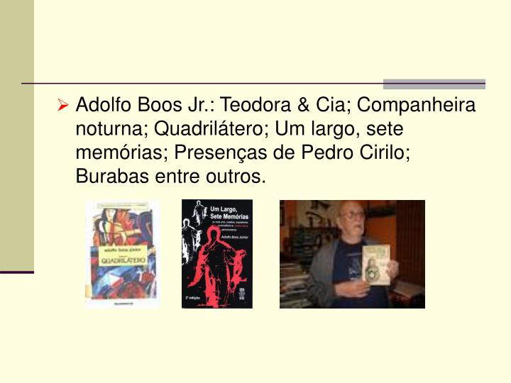 Adolfo Boos Jr.: Teodora & Cia; Companheira noturna; Quadrilátero; Um largo, sete memórias; Presenças de Pedro Cirilo; Burabas entre outros.