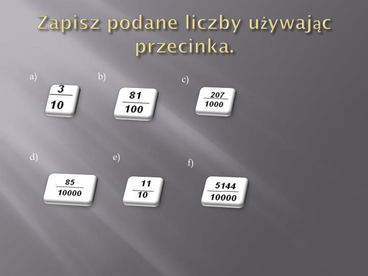 Zapisz podane liczby używając przecinka.