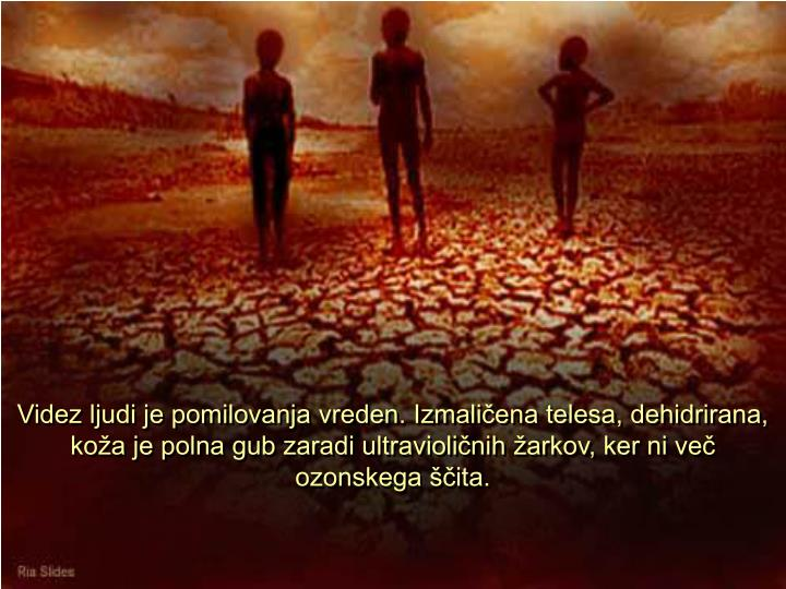 Videz ljudi je pomilovanja vreden. Izmaličena telesa, dehidrirana, koža je polna gub zaradi ultravioličnih žarkov, ker ni več ozonskega ščita.