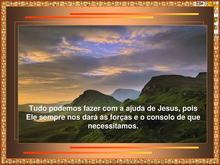 Tudo podemos fazer com a ajuda de Jesus, pois Ele sempre nos dará as forças e o consolo de que necessitamos.