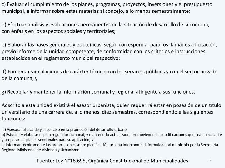 c) Evaluar el cumplimiento de los planes, programas, proyectos, inversiones y el presupuesto municipal, e informar sobre estas materias al concejo, a lo menos semestralmente;