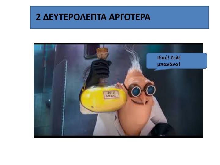 2 ΔΕΥΤΕΡΟΛΕΠΤΑ ΑΡΓΟΤΕΡΑ