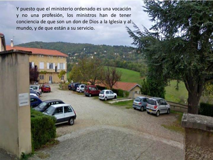 Y puesto que el ministerio ordenado es una vocación y no una profesión, los ministros han de tener conciencia de que son un don de Dios a la Iglesia y al mundo, y de que están a su servicio.