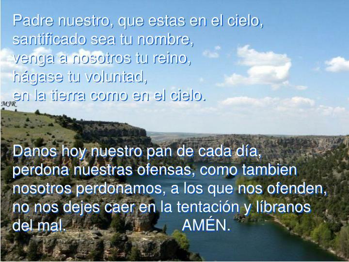 Padre nuestro, que estas en el cielo,                santificado sea tu nombre,                                       venga a nosotros tu reino,                                             hágase tu voluntad,                                                         en la tierra como en el cielo.