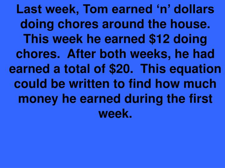 Last week, Tom earned 'n' dollars doing chores around the house.  This week he earned $12 doing chores.  After both weeks, he had earned a total of $20.  This equation could be written to find how much money he earned during the first week.