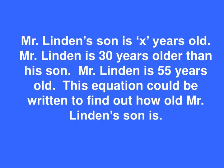 Mr. Linden's son is 'x' years old.  Mr. Linden is 30 years older than his son.  Mr. Linden is 55 years old.  This equation could be written to find out how old Mr. Linden's son is.