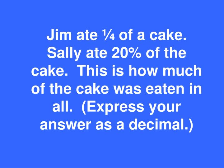 Jim ate ¼ of a cake.  Sally ate 20% of the cake.  This is how much of the cake was eaten in all.  (Express your answer as a decimal.)