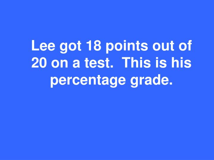 Lee got 18 points out of 20 on a test.  This is his percentage grade.