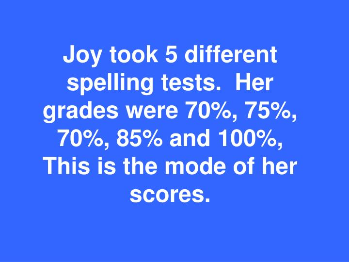 Joy took 5 different spelling tests.  Her grades were 70%, 75%, 70%, 85% and 100%,  This is the mode of her scores.