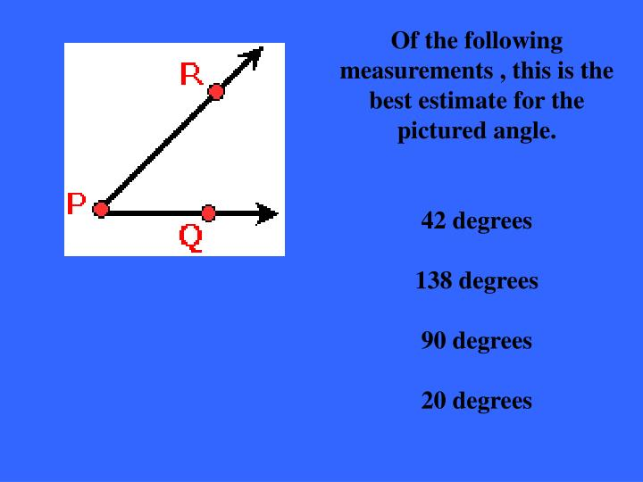 Of the following measurements , this is the best estimate for the pictured angle.