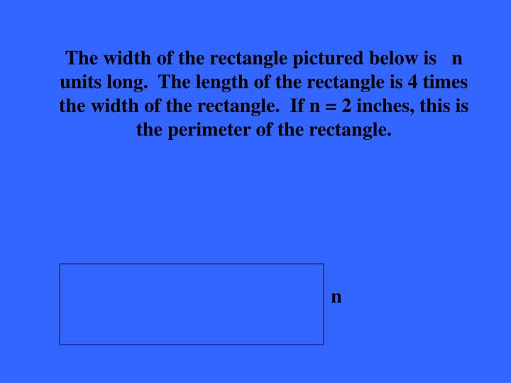 The width of the rectangle pictured below is   n units long.  The length of the rectangle is 4 times the width of the rectangle.  If n = 2 inches, this is the perimeter of the rectangle.