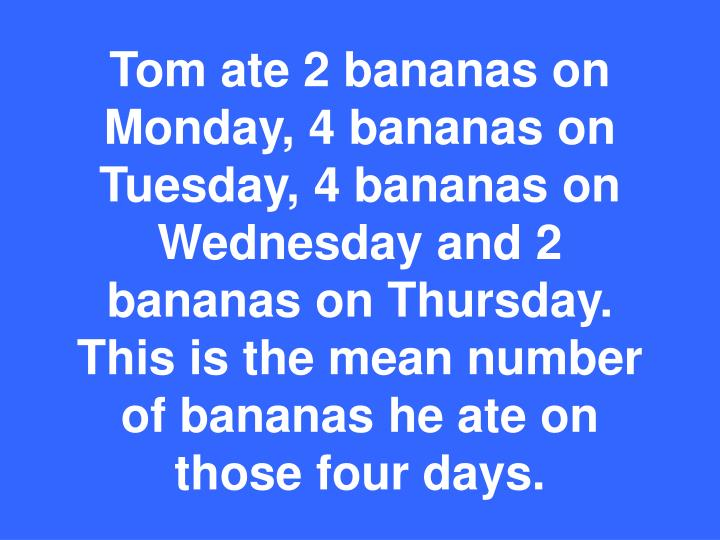Tom ate 2 bananas on Monday, 4 bananas on Tuesday, 4 bananas on Wednesday and 2 bananas on Thursday.  This is the mean number of bananas he ate on those four days.