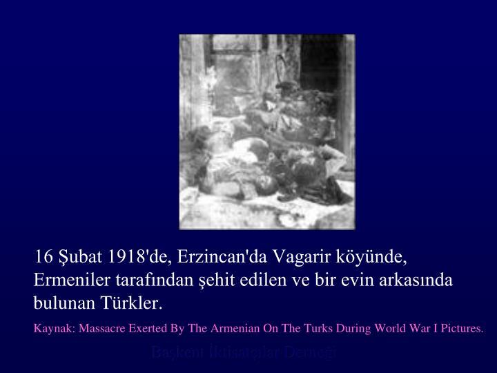 16 Şubat 1918'de, Erzincan'da Vagarir köyünde, Ermeniler tarafından şehit edilen ve bir evin arkasında bulunan Türkler.