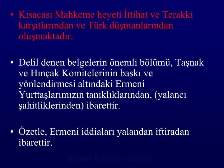 Kısacası Mahkeme heyeti İttihat ve Terakki karşıtlarından ve Türk düşmanlarından oluşmaktadır.