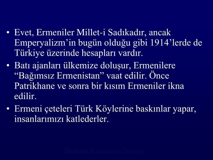 Evet, Ermeniler Millet-i Sadıkadır, ancak Emperyalizm'in bugün olduğu gibi 1914'lerde de Türkiye üzerinde hesapları vardır.