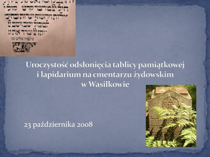 Uroczystość odsłonięcia tablicy pamiątkowej               i lapidarium na cmentarzu żydowskim                          w Wasilkowie