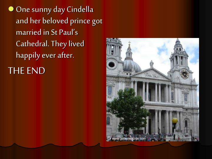 One sunny day Cindella and her beloved prince got married in St Paul's Cathedral. They lived happily ever after.
