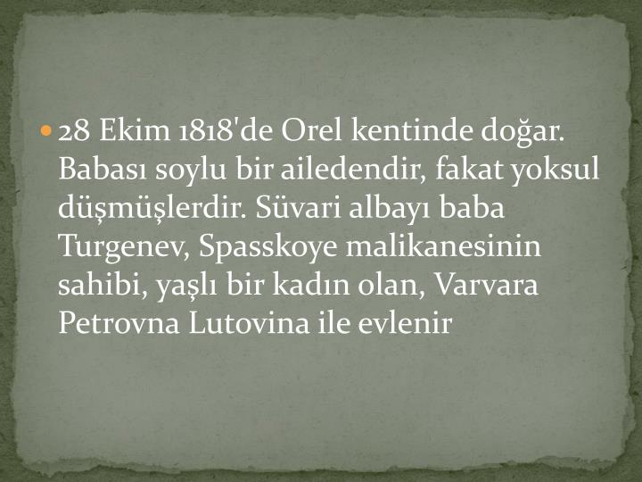 28 Ekim 1818'de Orel kentinde doğar. Babası soylu bir ailedendir, fakat yoksul düşmüşlerdir. Süvari albayı baba Turgenev, Spasskoye malikanesinin sahibi, yaşlı bir kadın olan, Varvara Petrovna Lutovina ile evlenir