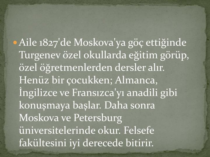 Aile 1827'de Moskova'ya göç ettiğinde Turgenev özel okullarda eğitim görüp, özel öğretmenlerden dersler alır. Henüz bir çocukken; Almanca, İngilizce ve Fransızca'yı anadili gibi konuşmaya başlar. Daha sonra Moskova ve Petersburg üniversitelerinde okur. Felsefe fakültesini iyi derecede bitirir.