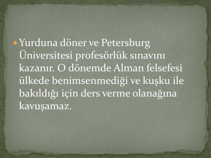 Yurduna döner ve Petersburg Üniversitesi profesörlük sınavını kazanır. O dönemde Alman felsefesi ülkede benimsenmediği ve kuşku ile bakıldığı için ders verme olanağına kavuşamaz.