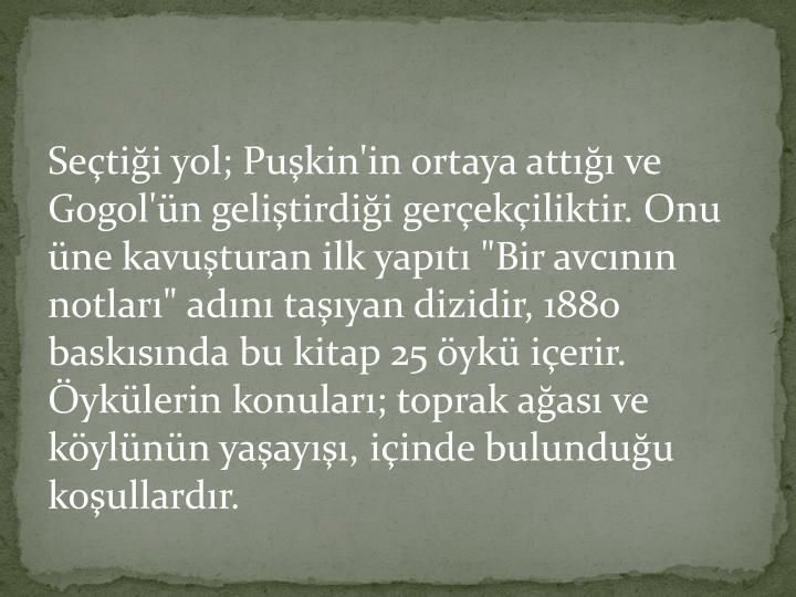 """Seçtiği yol; Puşkin'in ortaya attığı ve Gogol'ün geliştirdiği gerçekçiliktir. Onu üne kavuşturan ilk yapıtı """"Bir avcının notları"""" adını taşıyan dizidir, 1880 baskısında bu kitap 25 öykü içerir. Öykülerin konuları; toprak ağası ve köylünün yaşayışı, içinde bulunduğu koşullardır."""