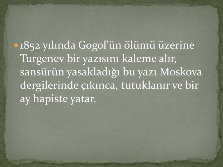 1852 yılında Gogol'ün ölümü üzerine Turgenev bir yazısını kaleme alır, sansürün yasakladığı bu yazı Moskova dergilerinde çıkınca, tutuklanır ve bir ay hapiste yatar.