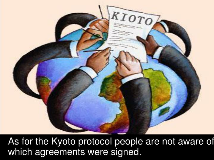 As for the Kyoto protocol people are not aware of which agreements were signed.