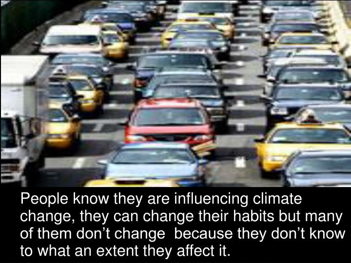 People know they are influencing climate change, they can change their habits but many of them dont change  because they dont know to what an extent they affect it.