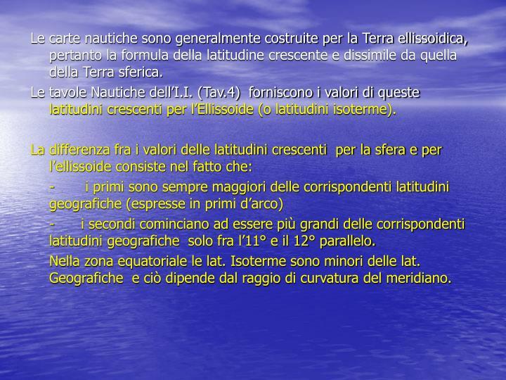 Le carte nautiche sono generalmente costruite per la Terra ellissoidica, pertanto la formula della latitudine crescente e dissimile da quella della Terra sferica.