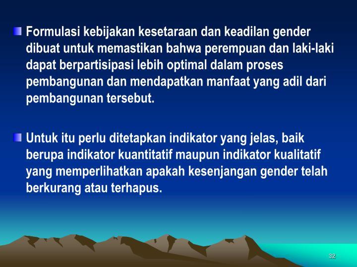 Formulasi kebijakan kesetaraan dan keadilan gender dibuat untuk memastikan bahwa perempuan dan laki-laki dapat berpartisipasi lebih optimal dalam proses pembangunan dan mendapatkan manfaat yang adil dari pembangunan tersebut.