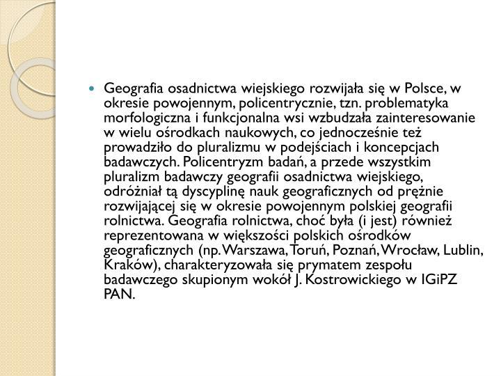 Geografia osadnictwa wiejskiego rozwijała się w Polsce, w okresie powojennym, policentrycznie, tzn. problematyka morfologiczna i funkcjonalna wsi wzbudzała zainteresowanie w wielu ośrodkach naukowych, co jednocześnie też prowadziło do pluralizmu w podejściach i koncepcjach badawczych. Policentryzm badań, a przede wszystkim pluralizm badawczy geografii osadnictwa wiejskiego, odróżniał tą dyscyplinę nauk geograficznych od prężnie rozwijającej się w okresie powojennym polskiej geografii rolnictwa. Geografia rolnictwa, choć była (i jest) również reprezentowana w większości polskich ośrodków geograficznych (np. Warszawa, Toruń, Poznań, Wrocław, Lublin, Kraków), charakteryzowała się prymatem zespołu badawczego skupionym wokół J. Kostrowickiego w