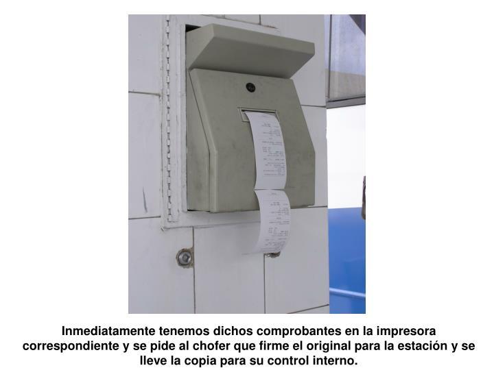 Inmediatamente tenemos dichos comprobantes en la impresora correspondiente y se pide al chofer que firme el original para la estacin y se lleve la copia para su control interno.
