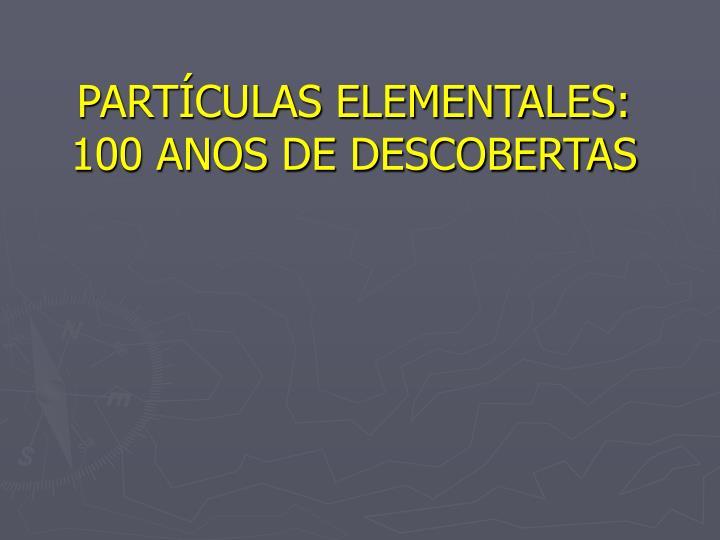 PARTÍCULAS ELEMENTALES: 100 ANOS DE DESCOBERTAS