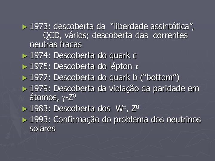 """1973: descoberta da  """"liberdade assintótica"""", QCD, vários; descoberta das  correntes neutras fracas"""