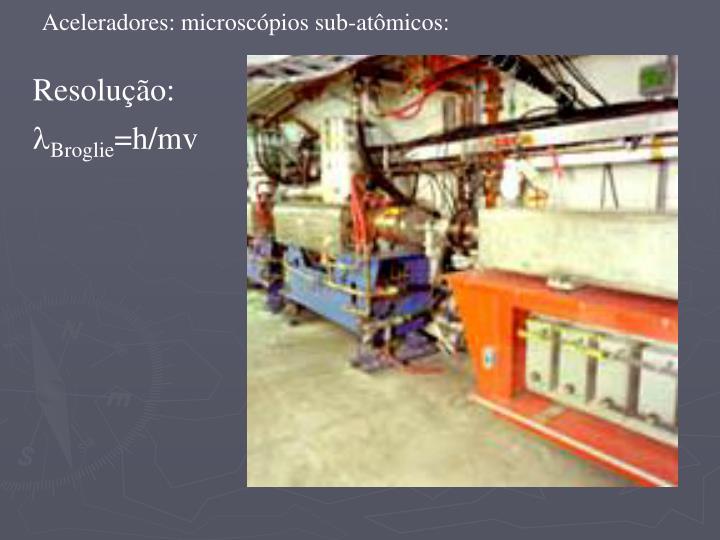 Aceleradores: microscópios sub-atômicos: