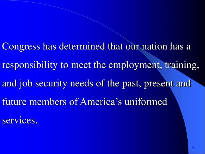 Congress has determined that our nation has a responsibility to meet the employment, training, and job security needs of the past, present and future members of America's uniformed services.