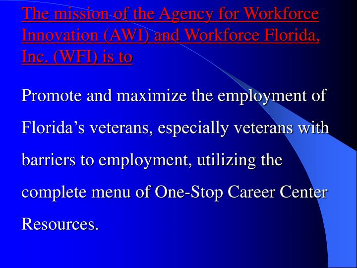 The mission of the Agency for Workforce Innovation (AWI) and Workforce Florida, Inc. (WFI) is to