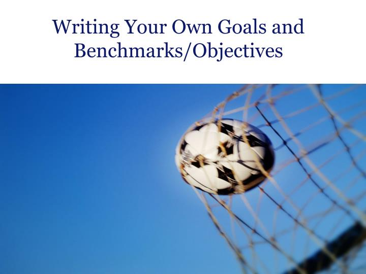 Writing Your Own Goals and Benchmarks/Objectives