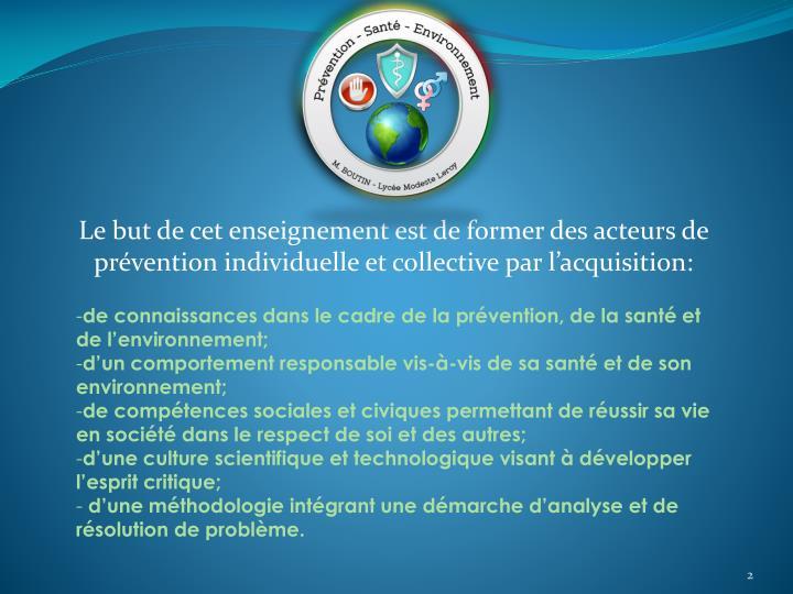 Le but de cet enseignement est de former des acteurs de prévention individuelle et collective par l'acquisition: