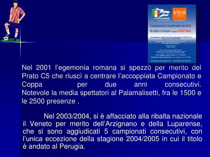 Nel 2003/2004, si è affacciato alla ribalta nazionale il Veneto per merito dell'Arzignano e della Luparense, che si sono aggiudicati 5 campionati consecutivi, con l'unica eccezione della stagione 2004/2005 in cui il titolo è andato al Perugia.