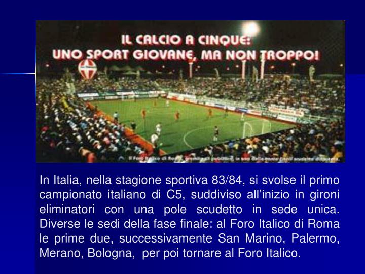 In Italia, nella stagione sportiva 83/84, si svolse il primo campionato italiano di C5, suddiviso all'inizio in gironi eliminatori con una pole scudetto in sede unica. Diverse le sedi della fase finale: al Foro Italico di Roma le prime due, successivamente San Marino, Palermo, Merano, Bologna,  per poi tornare al Foro Italico.