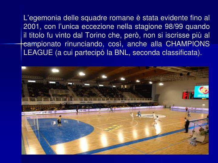 L'egemonia delle squadre romane è stata evidente fino al 2001, con l'unica eccezione nella stagione 98/99 quando il titolo fu vinto dal Torino che, però, non si iscrisse più al campionato rinunciando, così, anche alla CHAMPIONS LEAGUE (a cui partecipò la BNL, seconda classificata).