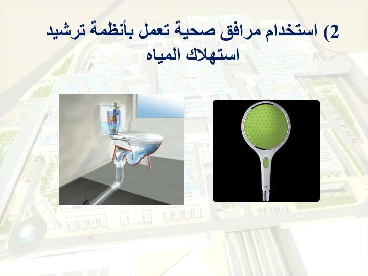 2) استخدام مرافق صحية تعمل بأنظمة ترشيد استهلاك المياه
