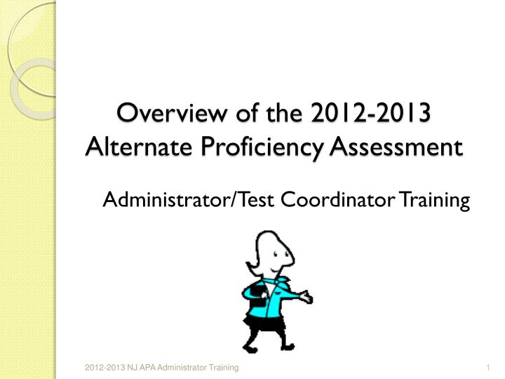 Overview of the 2012 2013 alternate proficiency assessment