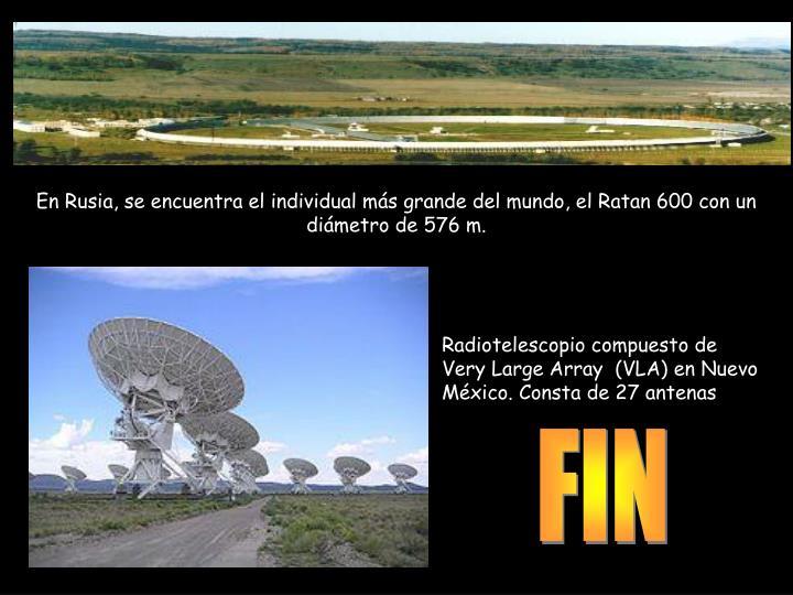 En Rusia, se encuentra el individual más grande del mundo, el Ratan 600 con un diámetro de 576 m.