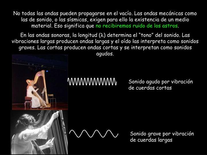 No todas las ondas pueden propagarse en el vacío. Las ondas mecánicas como las de sonido, o las sísmicas, exigen para ello la existencia de un medio material. Eso significa que