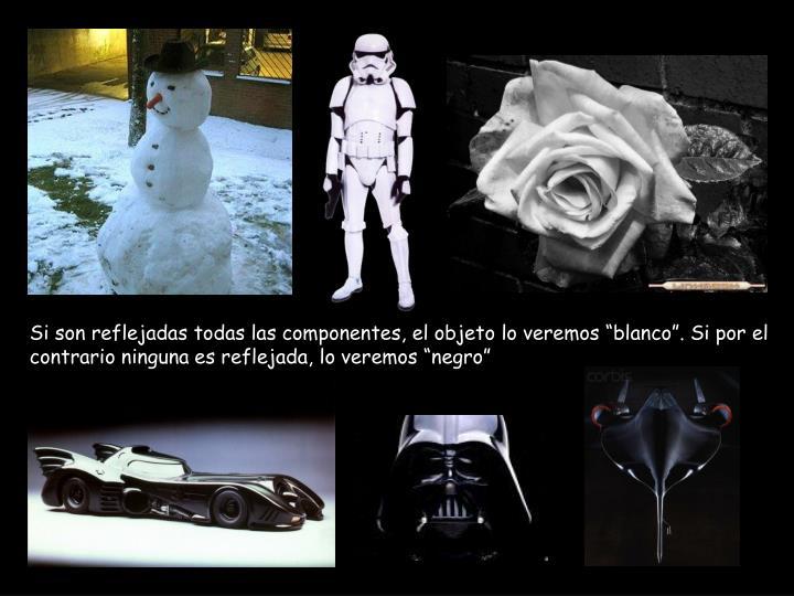 Si son reflejadas todas las componentes, el objeto lo veremos blanco. Si por el contrario ninguna es reflejada, lo veremos negro